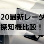 2020年6月最新取り締まり探知機比較!(最新レーザー探知機は?)